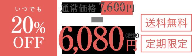 いつでも20%OFF 通常価格7,600円のところ、6,080円(税抜) 送料無料 定期限定